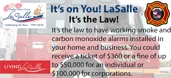 It's on you LaSalle, it's the law to have working smoke and carbon monoxide alarms installed in your home and business. You could receive a ticket of $360 or a fine of up to $50,000 for an individual or $100,000 for corporations.